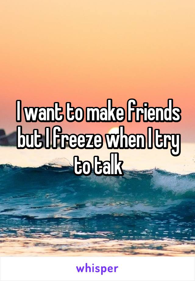I want to make friends but I freeze when I try to talk