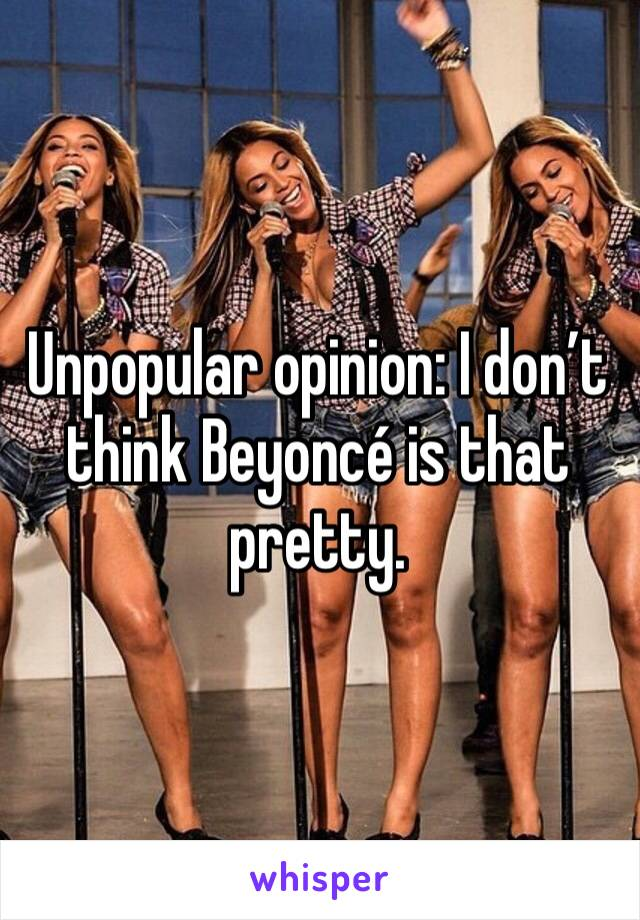 Unpopular opinion: I don't think Beyoncé is that pretty.