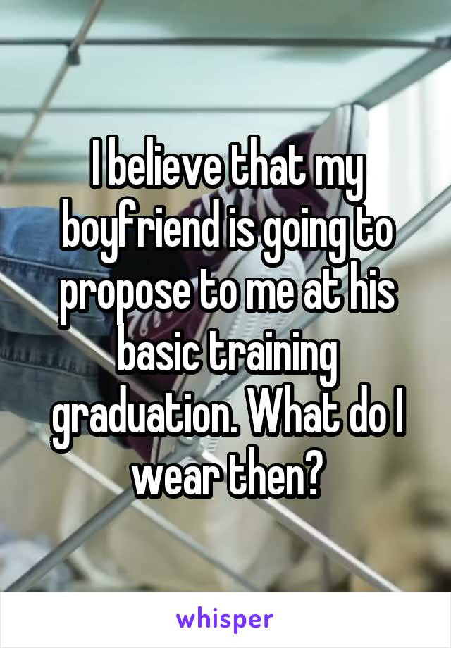 I believe that my boyfriend is going to propose to me at his basic training graduation. What do I wear then?
