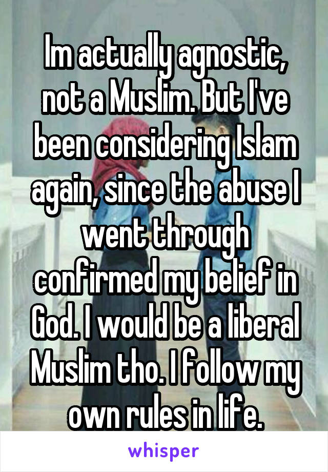 Im actually agnostic, not a Muslim. But I've been considering Islam again, since the abuse I went through confirmed my belief in God. I would be a liberal Muslim tho. I follow my own rules in life.