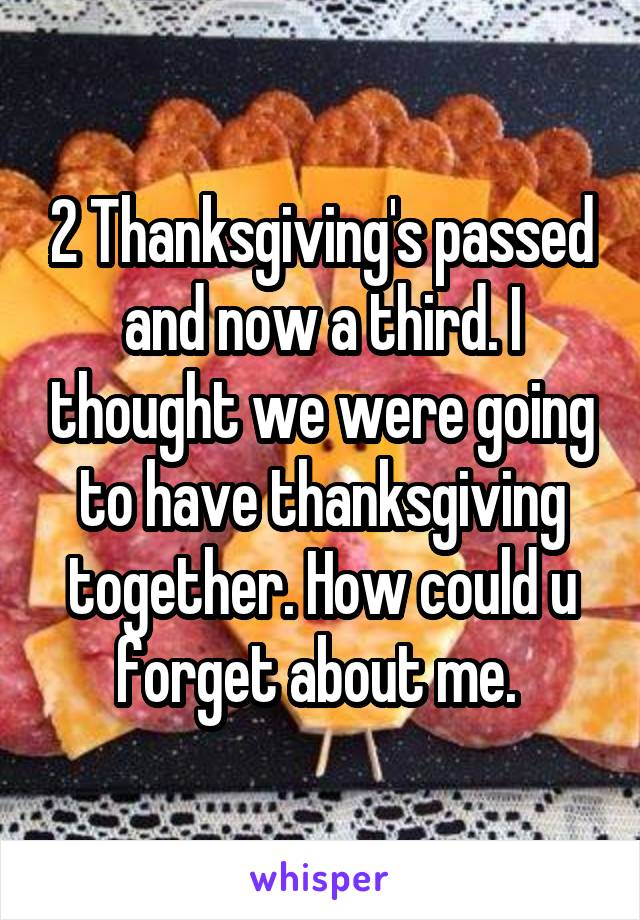 2 Thanksgiving's passed and now a third. I thought we were going to have thanksgiving together. How could u forget about me.