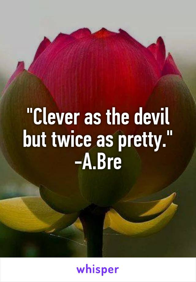 """Clever as the devil but twice as pretty."" -A.Bre"