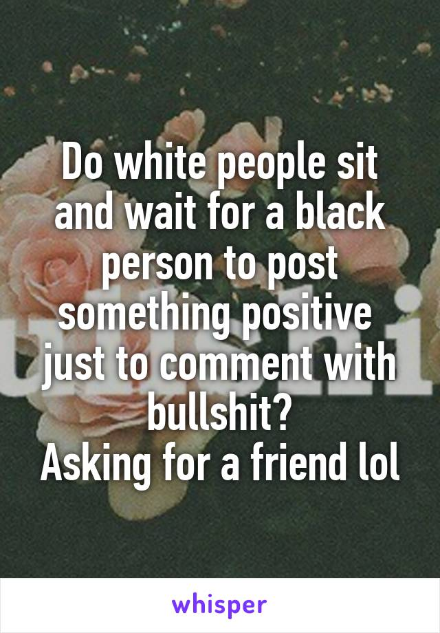 Do white people sit and wait for a black person to post something positive  just to comment with bullshit? Asking for a friend lol