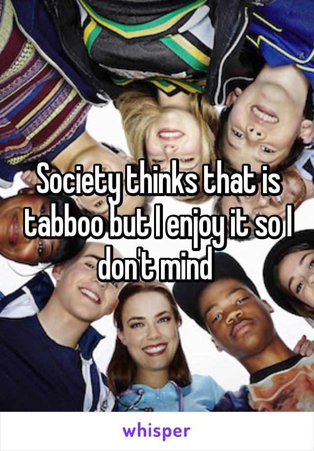 Society thinks that is tabboo but I enjoy it so I don't mind
