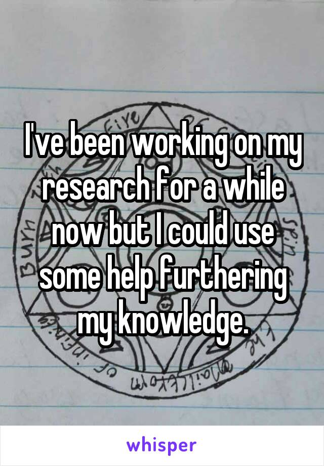 I've been working on my research for a while now but I could use some help furthering my knowledge.