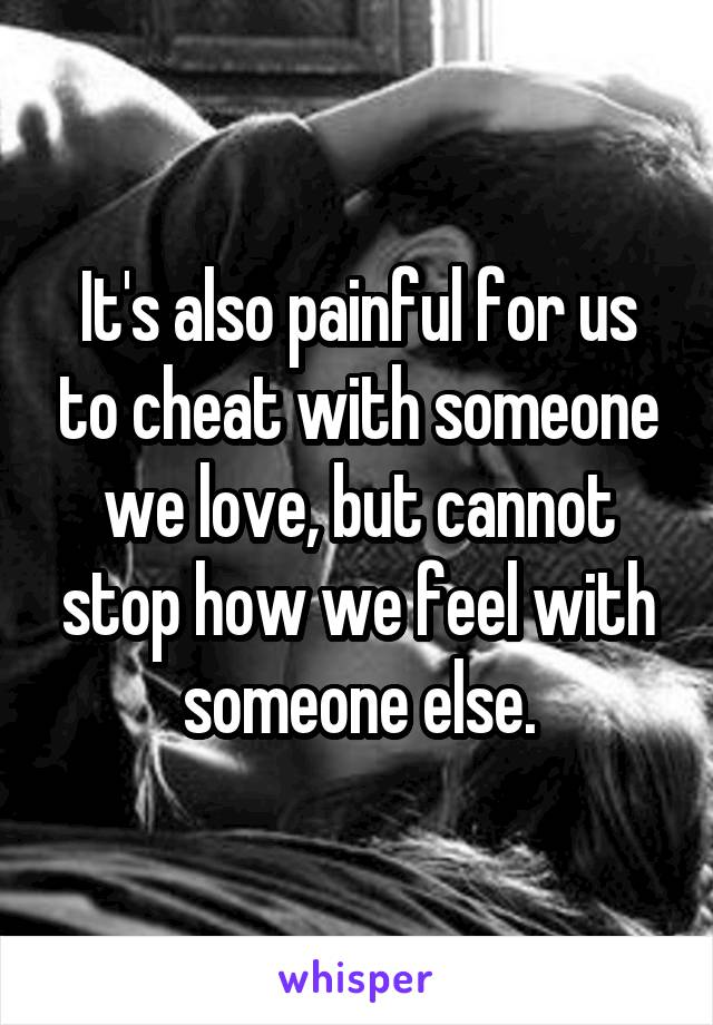 It's also painful for us to cheat with someone we love, but cannot stop how we feel with someone else.