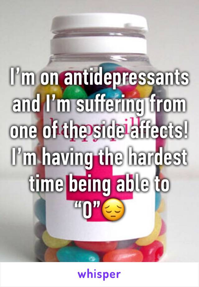 "I'm on antidepressants and I'm suffering from one of the side affects! I'm having the hardest time being able to ""O""😔"