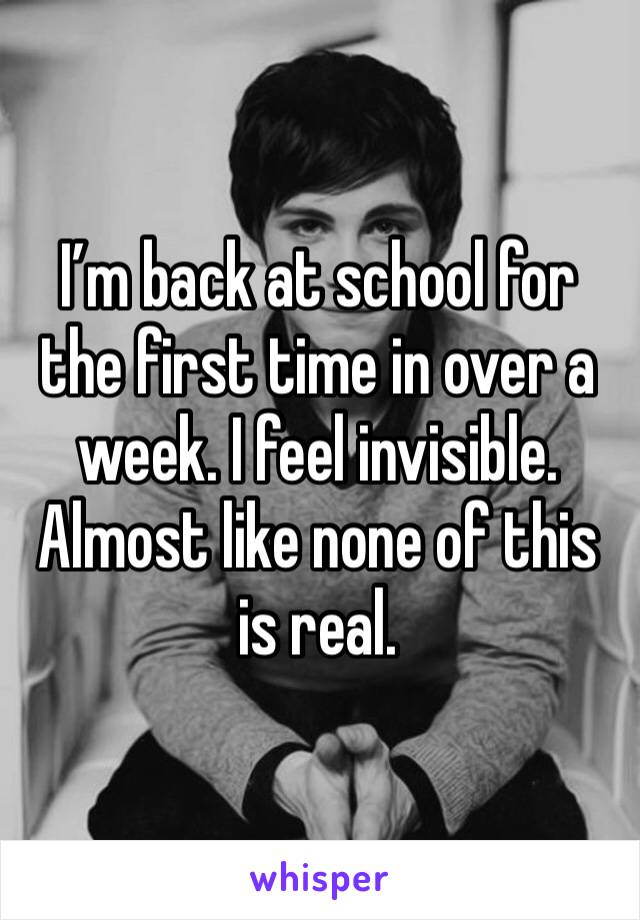 I'm back at school for the first time in over a week. I feel invisible. Almost like none of this is real.