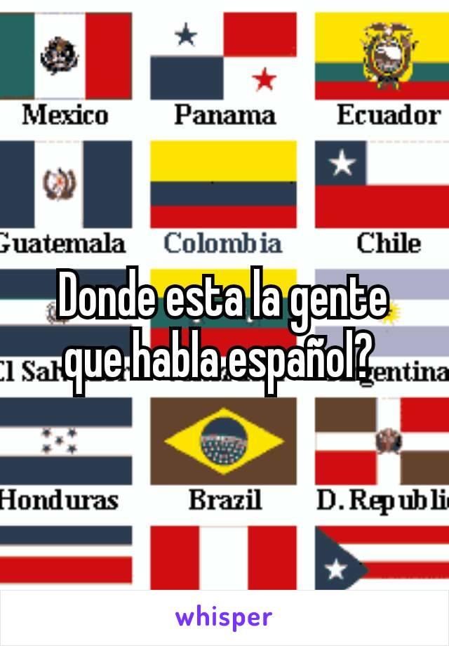 Donde esta la gente que habla español?