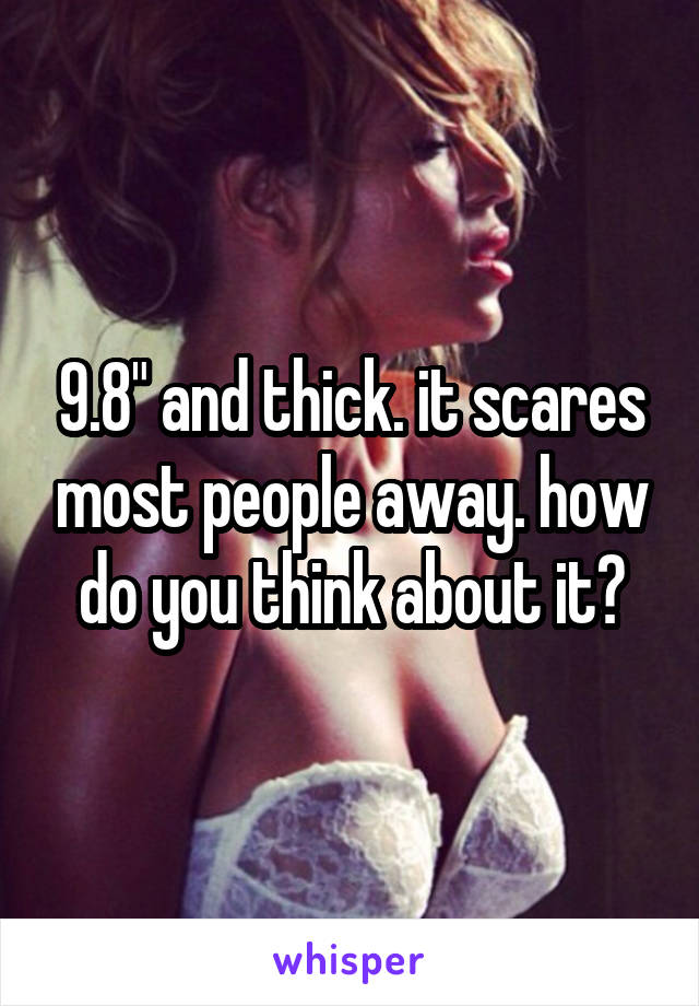 """9.8"""" and thick. it scares most people away. how do you think about it?"""