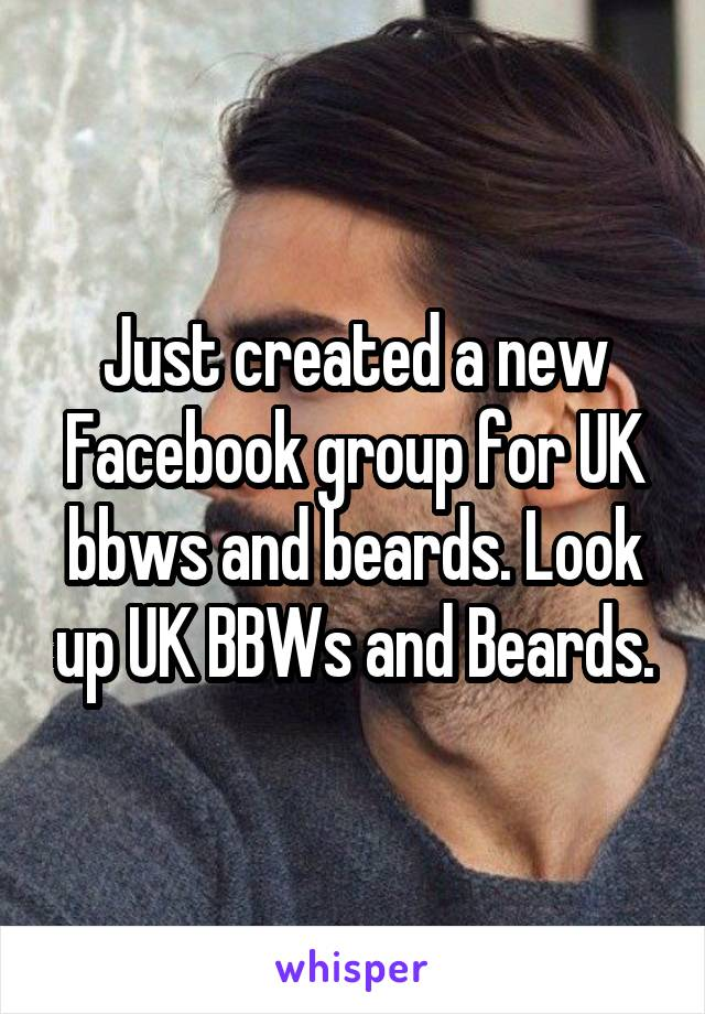 Just created a new Facebook group for UK bbws and beards. Look up UK BBWs and Beards.