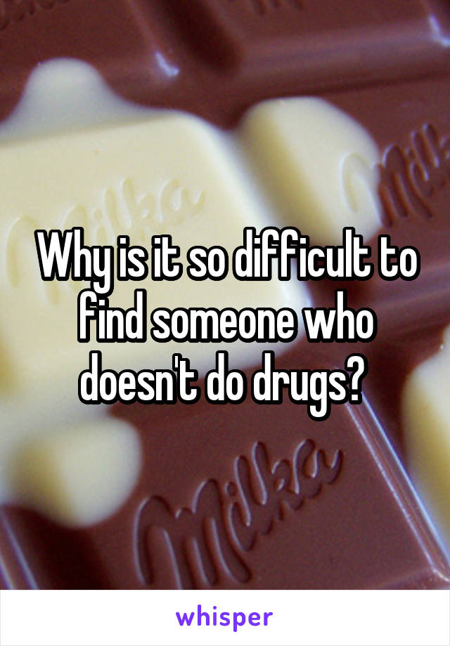 Why is it so difficult to find someone who doesn't do drugs?