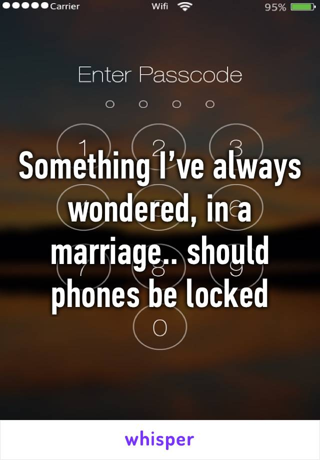 Something I've always wondered, in a marriage.. should phones be locked