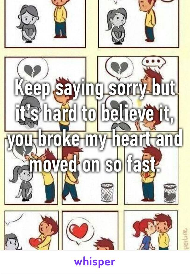 Keep saying sorry but it's hard to believe it, you broke my heart and moved on so fast.