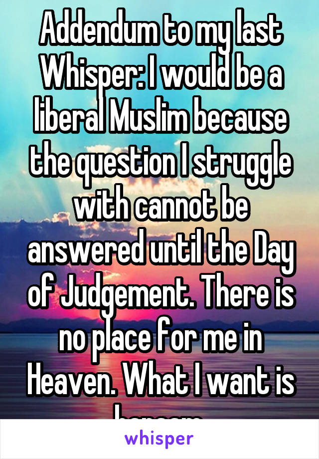 Addendum to my last Whisper: I would be a liberal Muslim because the question I struggle with cannot be answered until the Day of Judgement. There is no place for me in Heaven. What I want is haraam.