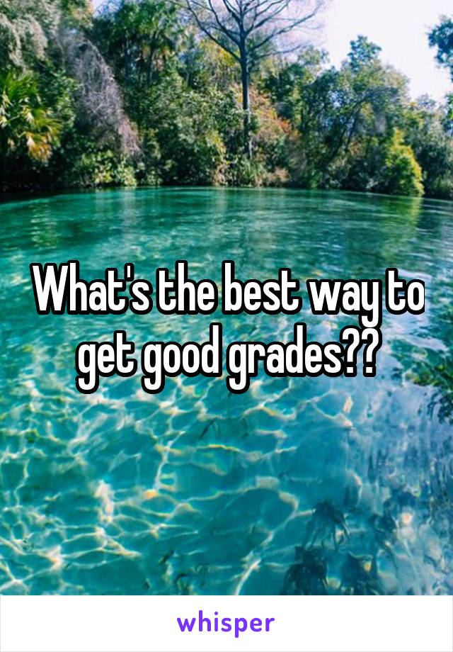 What's the best way to get good grades??