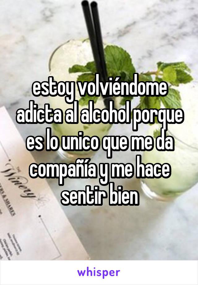 estoy volviéndome adicta al alcohol porque es lo unico que me da compañía y me hace sentir bien