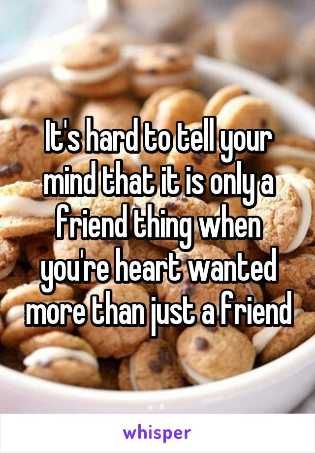 It's hard to tell your mind that it is only a friend thing when you're heart wanted more than just a friend