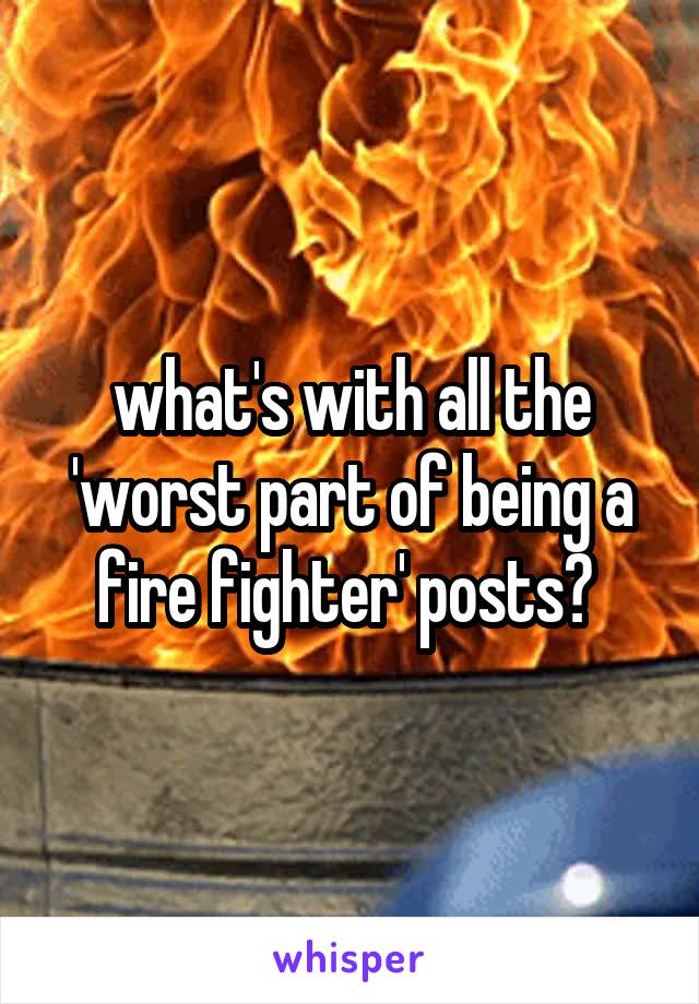 what's with all the 'worst part of being a fire fighter' posts?