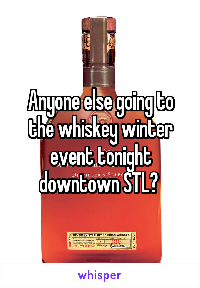 Anyone else going to the whiskey winter event tonight downtown STL?