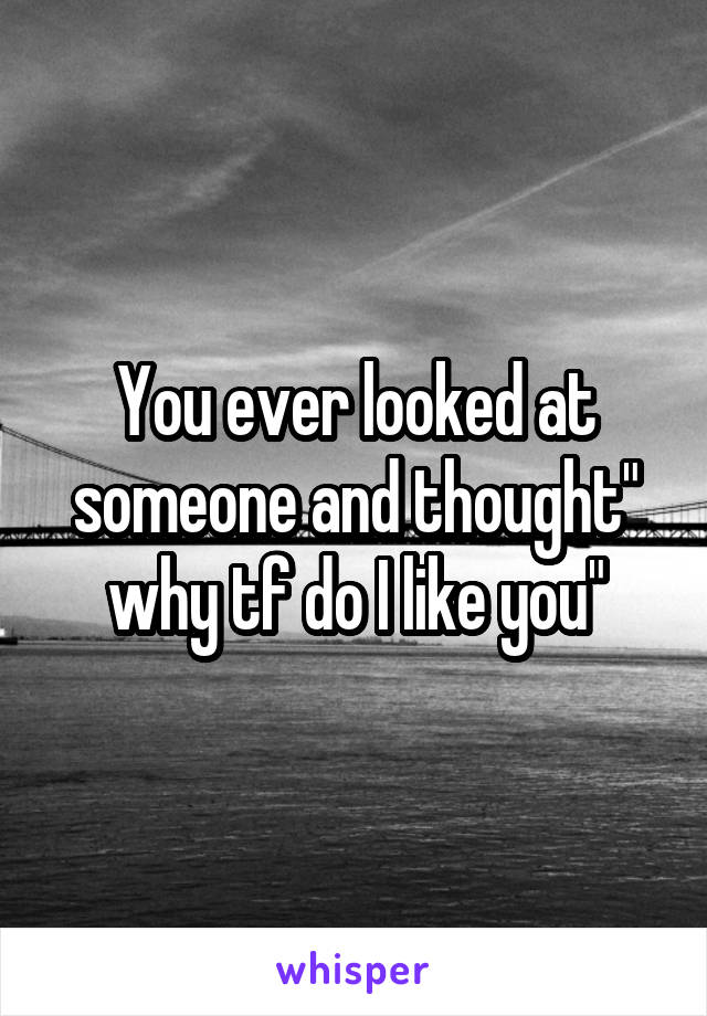 """You ever looked at someone and thought"""" why tf do I like you"""""""