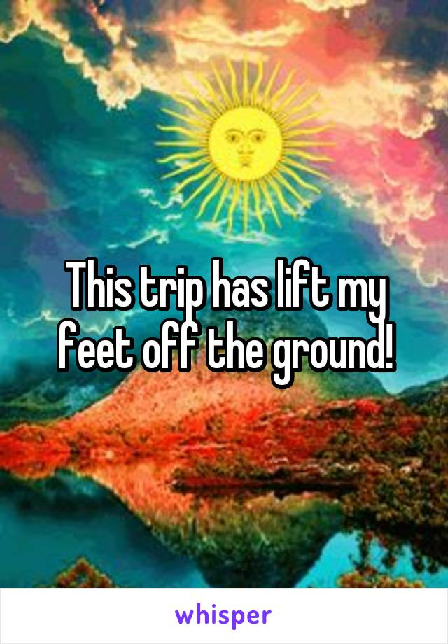 This trip has lift my feet off the ground!