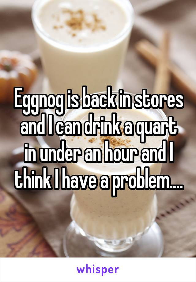 Eggnog is back in stores and I can drink a quart in under an hour and I think I have a problem....