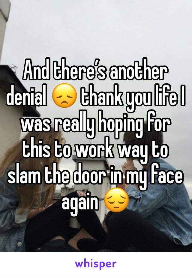 And there's another denial 😞 thank you life I was really hoping for this to work way to slam the door in my face again 😔