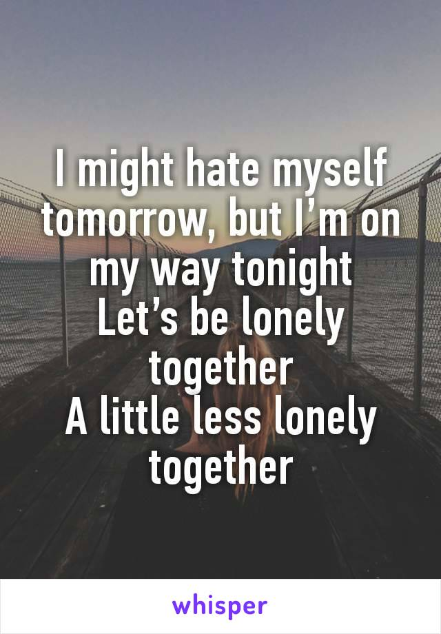 I might hate myself tomorrow, but I'm on my way tonight Let's be lonely together A little less lonely together