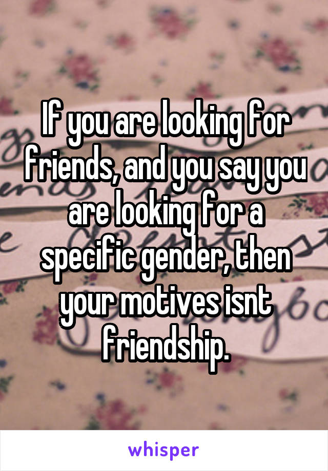 If you are looking for friends, and you say you are looking for a specific gender, then your motives isnt friendship.