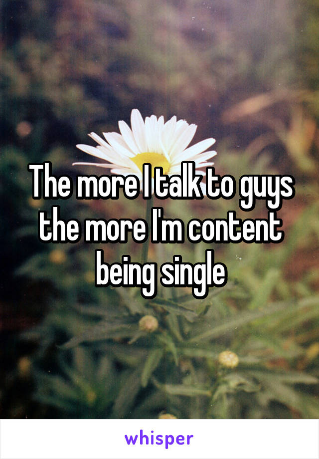 The more I talk to guys the more I'm content being single