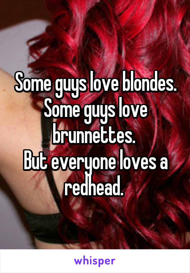 Some guys love blondes. Some guys love brunnettes.  But everyone loves a redhead.