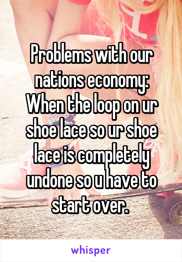 Problems with our nations economy: When the loop on ur shoe lace so ur shoe lace is completely undone so u have to start over.