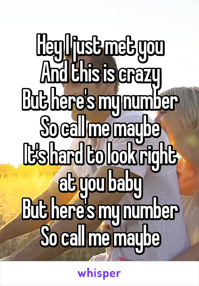 Hey I just met you And this is crazy But here's my number So call me maybe It's hard to look right at you baby But here's my number So call me maybe
