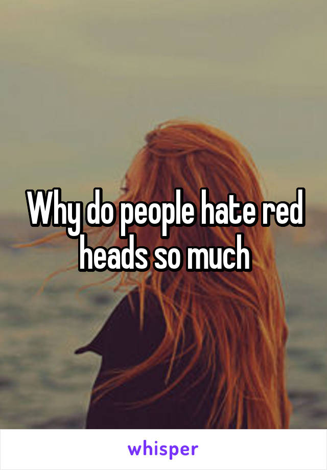 Why do people hate red heads so much
