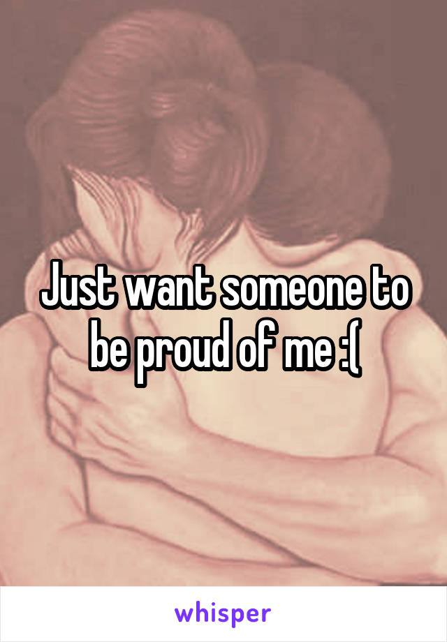 Just want someone to be proud of me :(