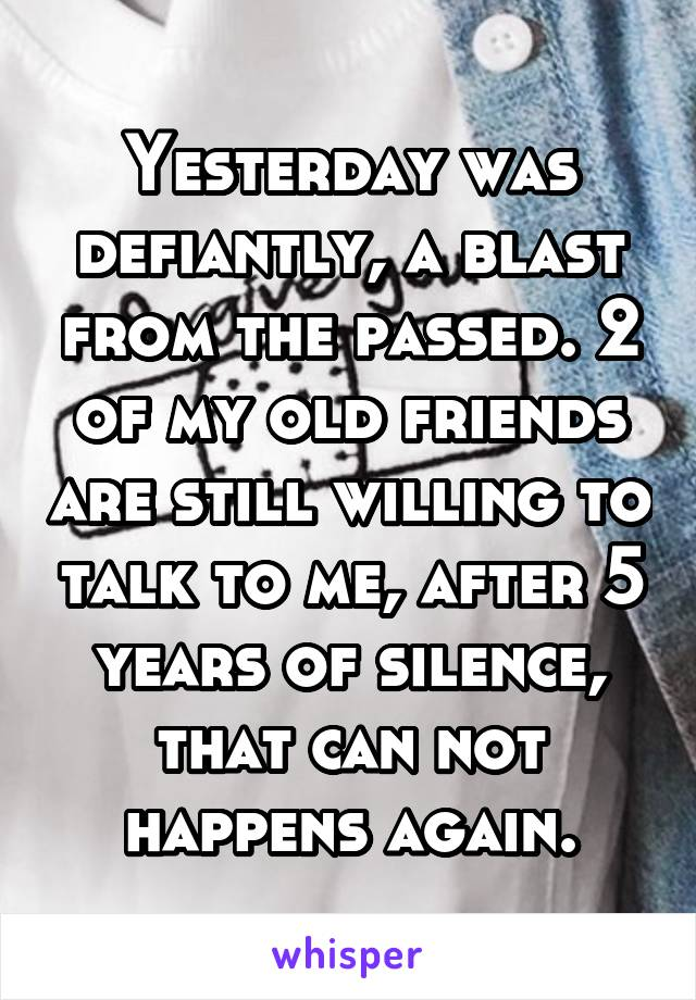 Yesterday was defiantly, a blast from the passed. 2 of my old friends are still willing to talk to me, after 5 years of silence, that can not happens again.