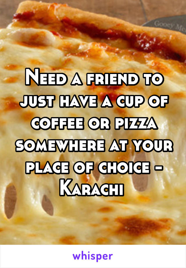 Need a friend to just have a cup of coffee or pizza somewhere at your place of choice - Karachi