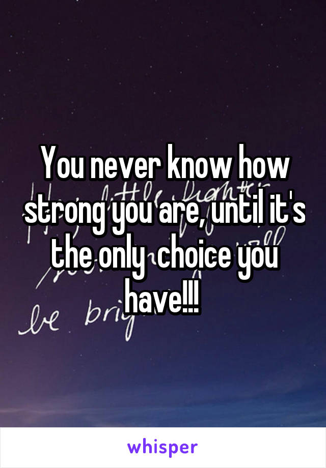 You never know how strong you are, until it's the only  choice you have!!!