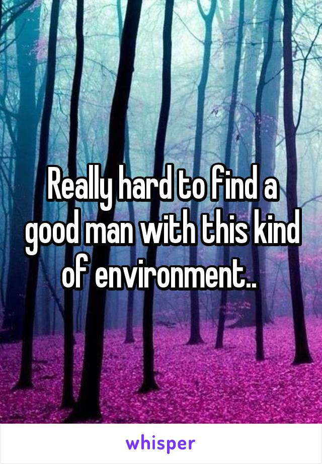 Really hard to find a good man with this kind of environment..