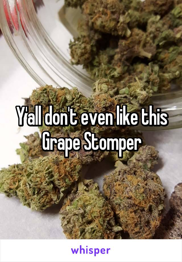 Y'all don't even like this Grape Stomper