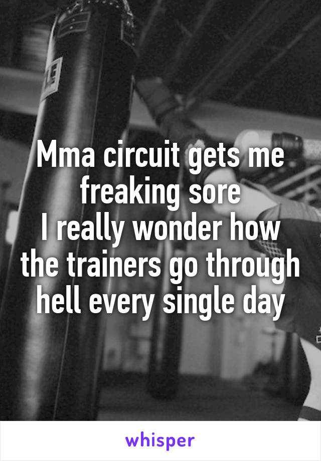 Mma circuit gets me freaking sore I really wonder how the trainers go through hell every single day