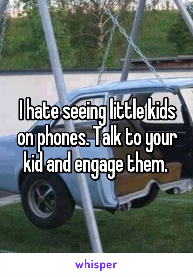 I hate seeing little kids on phones. Talk to your kid and engage them.