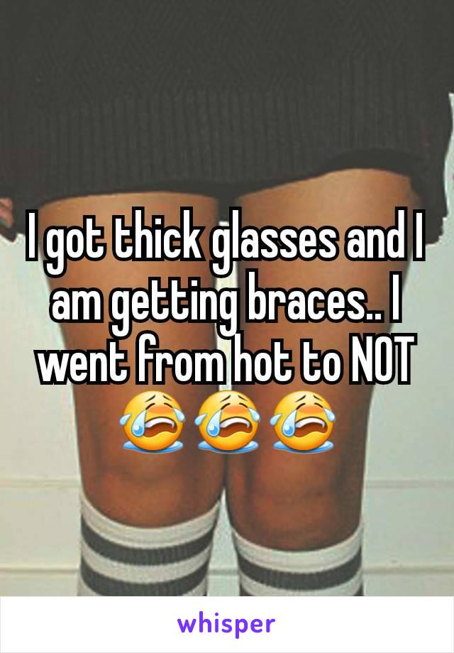 I got thick glasses and I am getting braces.. I went from hot to NOT 😭😭😭