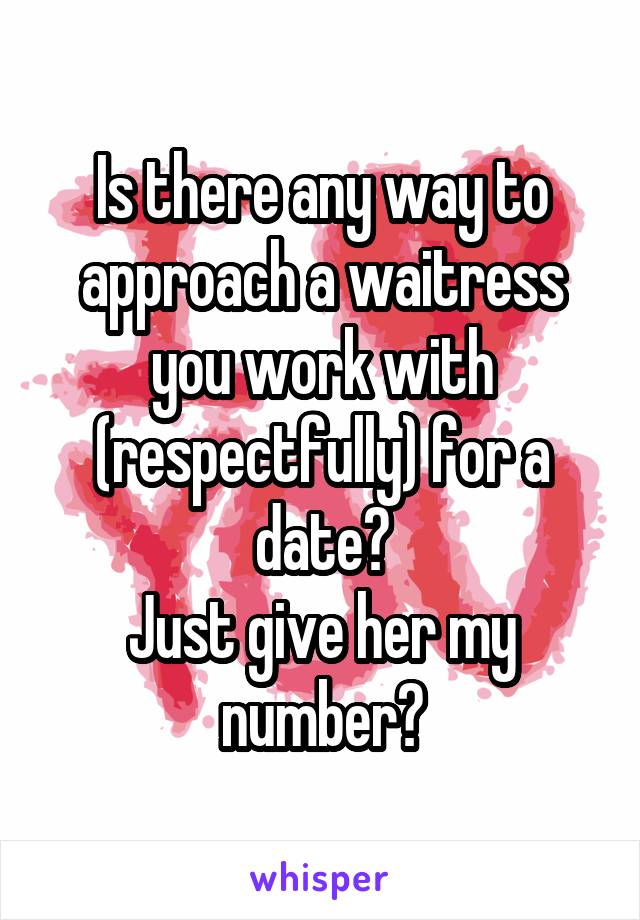Is there any way to approach a waitress you work with (respectfully) for a date? Just give her my number?