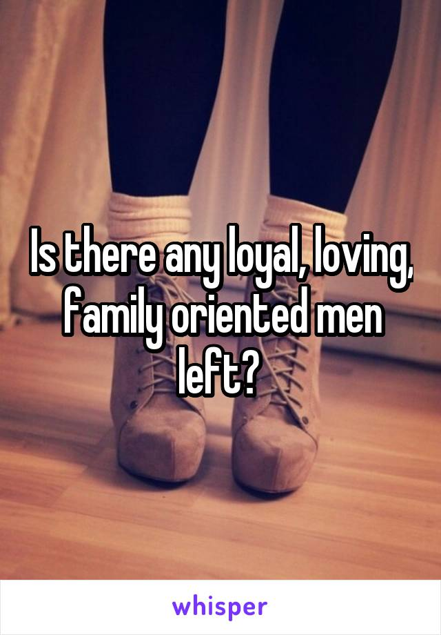 Is there any loyal, loving, family oriented men left?