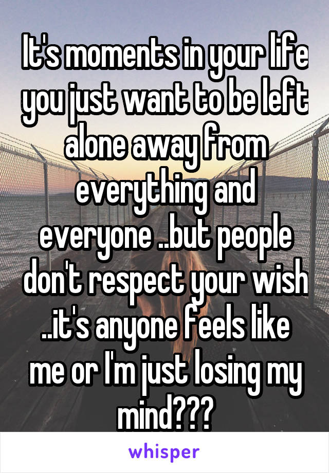 It's moments in your life you just want to be left alone away from everything and everyone ..but people don't respect your wish ..it's anyone feels like me or I'm just losing my mind???