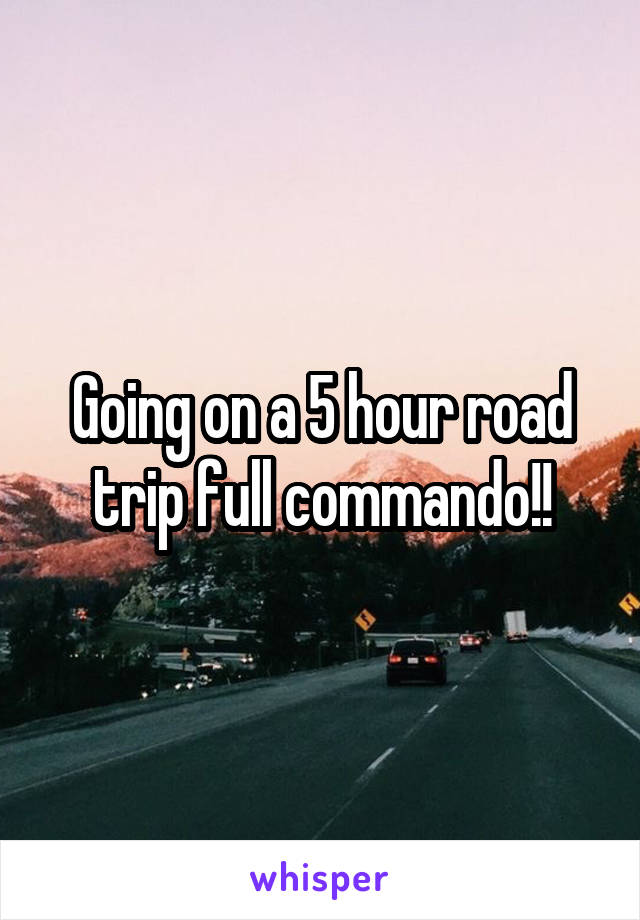 Going on a 5 hour road trip full commando!!