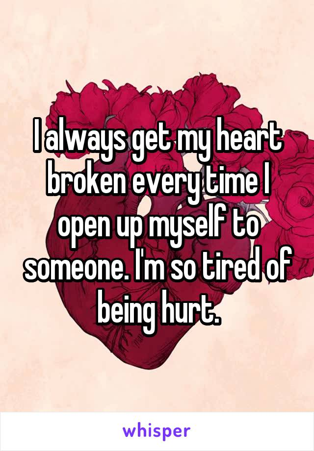 I always get my heart broken every time I open up myself to someone. I'm so tired of being hurt.