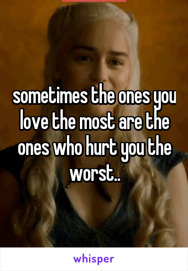 sometimes the ones you love the most are the ones who hurt you the worst..